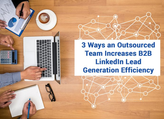 3 Ways an Outsourced Team Increases B2B LinkedIn Lead Generation Efficiency